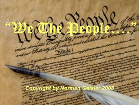 We The People…. Copyright by Norman Geisler 2008.