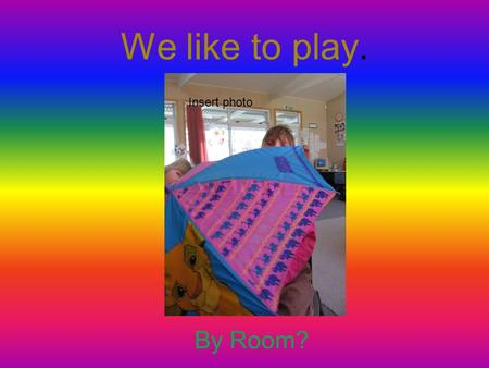 We like to play. By Room? Insert photo. We like the rain. Insert photo of students dressed for rainy weather, umbrellas etc.