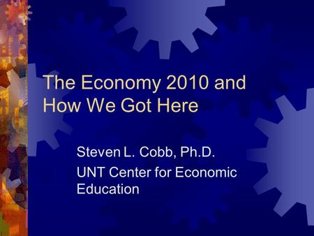 The Economy 2010 and How We Got Here Steven L. Cobb, Ph.D. UNT Center for Economic Education.