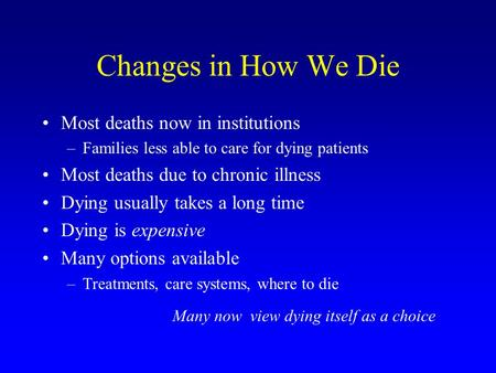 Changes in How We Die Most deaths now in institutions –Families less able to care for dying patients Most deaths due to chronic illness Dying usually takes.