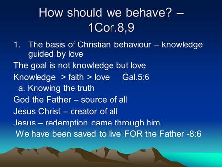 How should we behave? – 1Cor.8,9 1.The basis of Christian behaviour – knowledge guided by love The goal is not knowledge but love Knowledge > faith > love.
