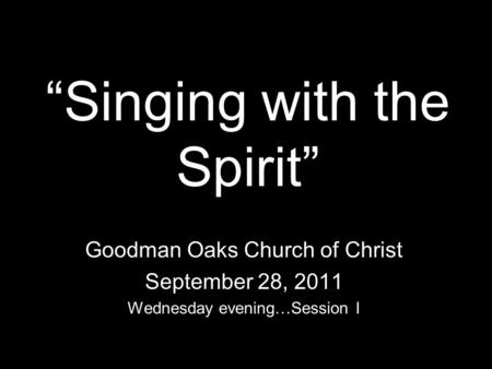 Singing with the Spirit Goodman Oaks Church of Christ September 28, 2011 Wednesday evening…Session I.