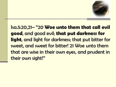 "Isa.5:20,21– ""20 Woe unto them that call evil good, and good evil; that put darkness for light, and light for darkness; that put bitter for sweet, and."