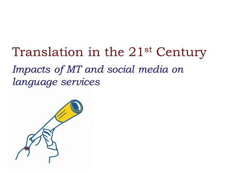Translation in the 21 st Century Impacts of MT and social media on language services.
