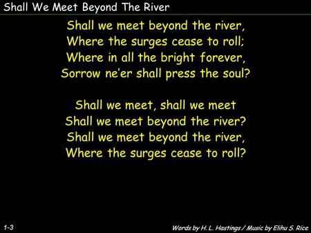 Shall We Meet Beyond The River 1-3 Shall we meet beyond the river, Where the surges cease to roll; Where in all the bright forever, Sorrow neer shall press.