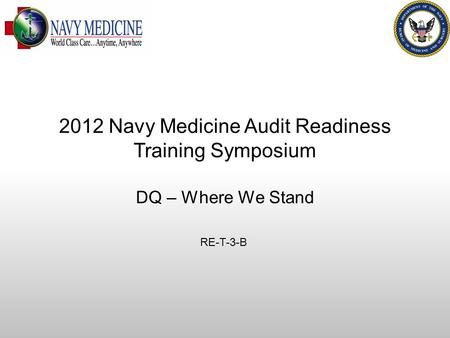 DQ MEPRS Audit Readiness DQ – Where We Stand RE-T-3-B 2012 Navy Medicine Audit Readiness Training Symposium.