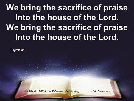 We bring the sacrifice of praise Into the house of the Lord. ©1984 & 1987 John T Benson PublishingKirk Dearman Hymn 41.