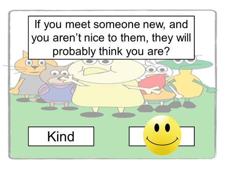 If you meet someone new, and you aren't nice to them, they will probably think you are? Kind Mean.