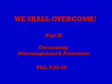 WE SHALL OVERCOME! Part II Overcoming Discouragement & Frustration Part II Overcoming Discouragement & Frustration Phil. 2:25-30.