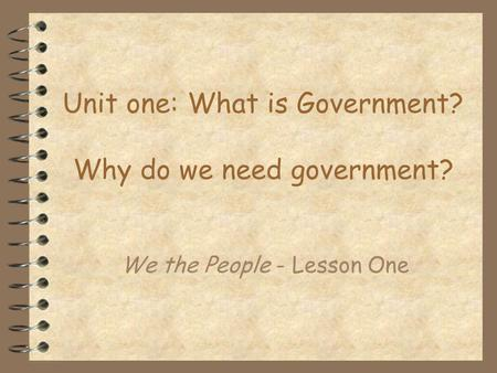 Unit one: What is Government? Why do we need government?