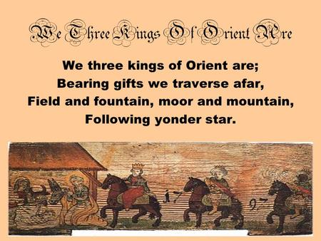 We Three Kings Of Orient Are We three kings of Orient are; Bearing gifts we traverse afar, Field and fountain, moor and mountain, Following yonder star.