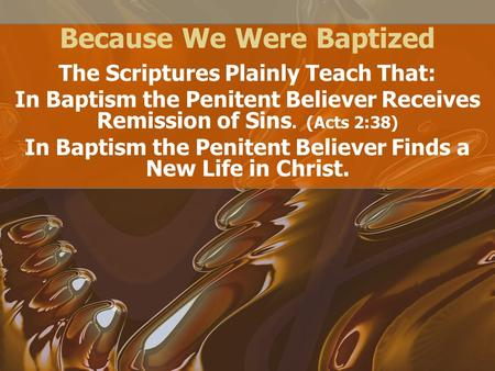 Because We Were Baptized The Scriptures Plainly Teach That: In Baptism the Penitent Believer Receives Remission of Sins. (Acts 2:38) In Baptism the Penitent.