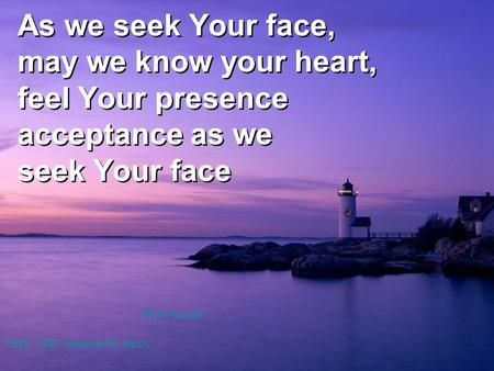 As we seek Your face, may we know your heart, feel Your presence acceptance as we seek Your face Rick Founds 1990, 1991 Maranatha! Music.