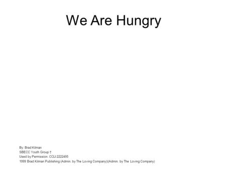 We Are Hungry By: Brad Kilman SBECC Youth Group Used by Permission. CCLI:2222495 1999 Brad Kilman Publishing (Admin. by The Loving Company)|(Admin. by.