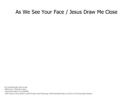 As We See Your Face / Jesus Draw Me Close By: Dave Bilbrough / Rick Founds SBECC Kairo (English Ministry) Used by Permission. CCLI: 2222495 1990 Thankyou.