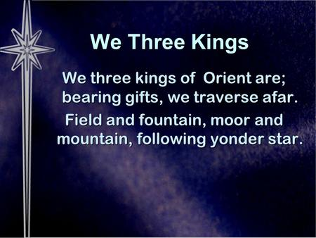 We Three Kings We three kings of Orient are; bearing gifts, we traverse afar. Field and fountain, moor and mountain, following yonder star.