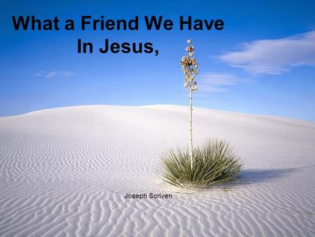 What a Friend We Have In Jesus, Joseph Scriven ©.