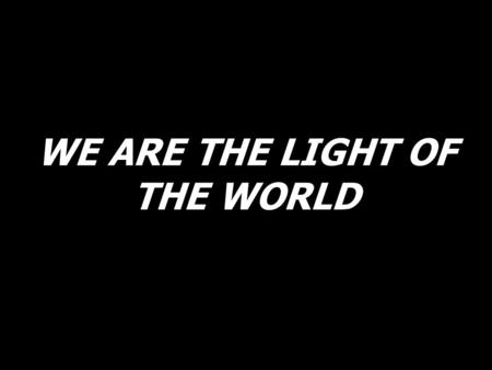 WE ARE THE LIGHT OF THE WORLD