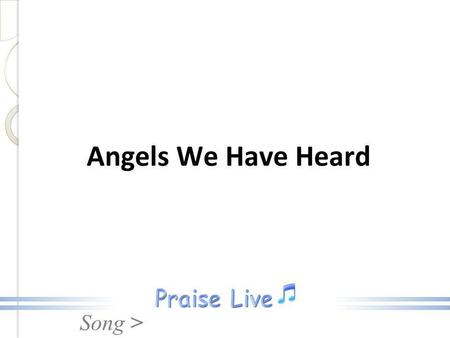 Song > Angels We Have Heard. Song > 1. Angels we have heard on high Sweetly singing o'er the plains. And the mountains in reply, Echoing their joyous.