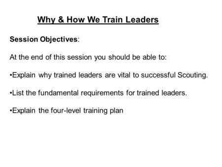 Why & How We Train Leaders Session Objectives: At the end of this session you should be able to: Explain why trained leaders are vital to successful Scouting.
