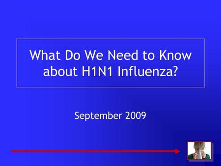 What Do We Need to Know about H1N1 Influenza? September 2009.