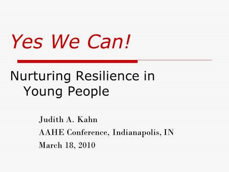 Yes We Can! Nurturing Resilience in Young People Judith A. Kahn AAHE Conference, Indianapolis, IN March 18, 2010.