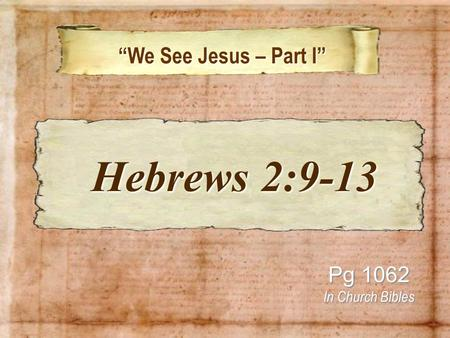 We See Jesus – Part I We See Jesus – Part I Pg 1062 In Church Bibles Hebrews 2:9-13 Hebrews 2:9-13.