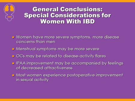 General Conclusions: Special Considerations for Women With IBD Women have more severe symptoms, more disease concerns than men Women have more severe symptoms,