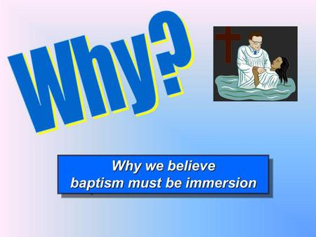 Why we believe baptism must be immersion Why we believe baptism must be immersion.
