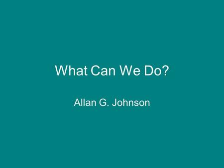 What Can We Do? Allan G. Johnson.