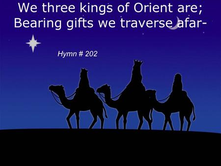 We three kings of Orient are; Bearing gifts we traverse afar- Copyright 1857, Words & Music-John H Hopkins, Jr Hymn # 202.