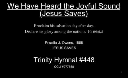 We Have Heard the Joyful Sound (Jesus Saves) Proclaim his salvation day after day. Declare his glory among the nations. Ps 96:2,3 Priscilla J. Owens, 1868.
