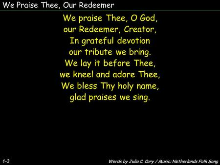 We Praise Thee, Our Redeemer 1-3 We praise Thee, O God, our Redeemer, Creator, In grateful devotion our tribute we bring. We lay it before Thee, we kneel.