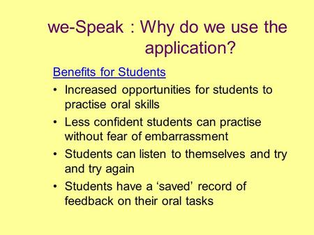 We-Speak : Why do we use the application? Benefits for Students Increased opportunities for students to practise oral skills Less confident students can.