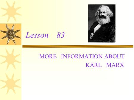 Lesson 83 MORE INFORMATION ABOUT KARL MARX Note making: Name:Karl Marx Born: May 5 th,1818 ;Germany Studied at :University Lived in:Germany,Belgium,France,England.