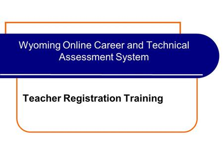 Wyoming Online Career and Technical Assessment System Teacher Registration Training.