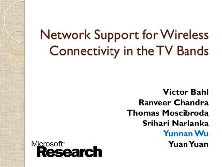 $ Network Support for Wireless Connectivity in the TV Bands Victor Bahl Ranveer Chandra Thomas Moscibroda Srihari Narlanka Yunnan Wu Yuan.