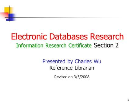 1 Electronic Databases Research Information Research Certificate Section 2 Presented by Charles Wu Reference Librarian Revised on 3/5/2008.