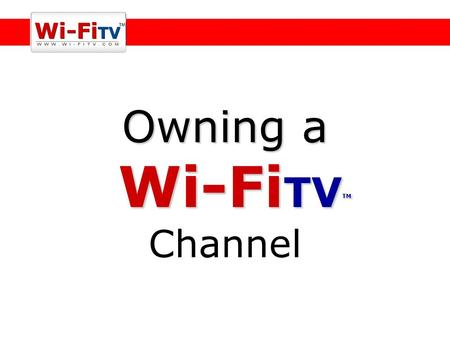 Owning a Wi-Fi TV TM Owning a Wi-Fi TV TM Channel.