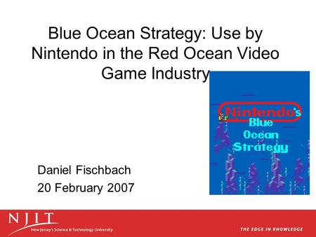 Blue Ocean Strategy: Use by Nintendo in the Red Ocean Video Game Industry Daniel Fischbach 20 February 2007.