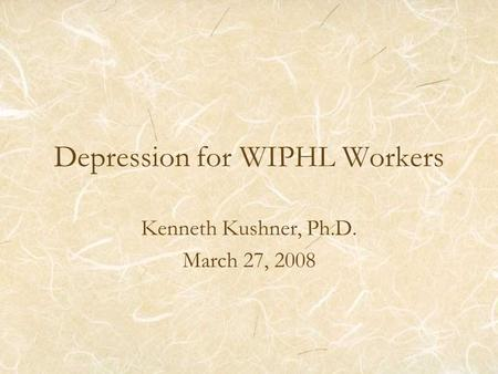Depression for WIPHL Workers Kenneth Kushner, Ph.D. March 27, 2008.