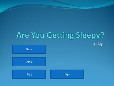 Are You Getting Sleepy? 4 days Day 1 Day 2 Day 3 Day 4.