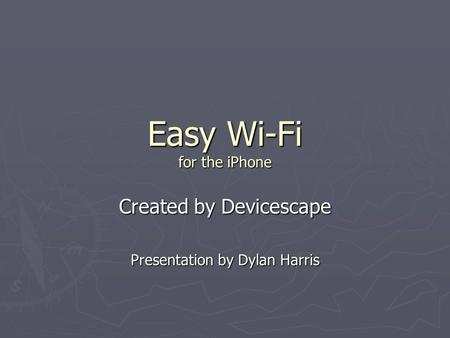 Easy Wi-Fi for the iPhone Created by Devicescape Presentation by Dylan Harris.