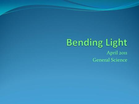 April 2011 General Science. Bending Light Thursday April 12 th, 2012 Warm-up: 1. What is the angle of reflection equal to? Objective: Students will be.