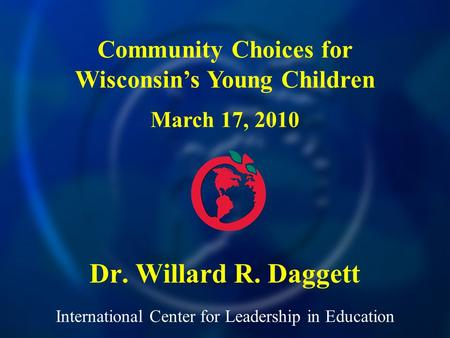 International Center for Leadership in Education Dr. Willard R. Daggett Community Choices for Wisconsins Young Children March 17, 2010.