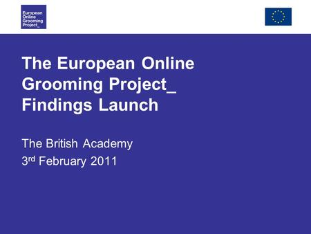 The European Online Grooming Project_ Findings Launch The British Academy 3 rd February 2011.
