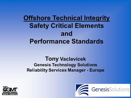Offshore Technical Integrity Safety Critical Elements and Performance Standards Tony Vaclavicek.