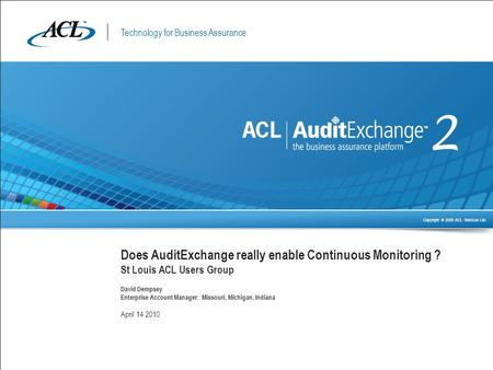 Technology for Business Assurance Copyright © 2009 ACL Services Ltd. Does AuditExchange really enable Continuous Monitoring ? St Louis ACL Users Group.