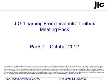 JIG 'Learning From Incidents' Toolbox Meeting Pack Pack 7 – October 2012 This document is made available for information only and on the condition that.
