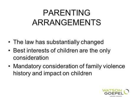PARENTING ARRANGEMENTS The law has substantially changed Best interests of children are the only consideration Mandatory consideration of family violence.